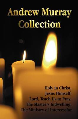 The Andrew Murray Collection, Including the Books Holy in Christ, Jesus Himself, Lord, Teach Us to Pray, The Master's Indwelling, The Ministry of Intercession