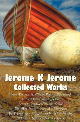 Jerome K Jerome, Collected Works (complete and Unabridged), Including: Three Men in a Boat (To Say Nothing of the Dog) (illustrated), Three Men on the Bummel, Idle Thoughts of an Idle Fellow, Second Thoughts of an Idle Fellow, Told After Supper, Diary of