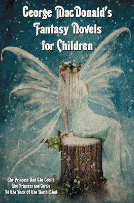 George MacDonald's Fantasy Novels for Children (complete and Unabridged) Including: The Princess And The Goblin, The Princess and Curdie and At The Back Of The North Wind