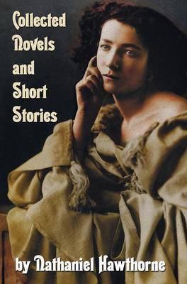 Collected Novels and Short Stories by Nathaniel Hawthorne (complete and Unabridged) Including The Scarlet Letter, The House of The Seven Gables, The Blithedale Romance and the Following Collections of Short Stories: Mosses from An Old Manse And Other Stor