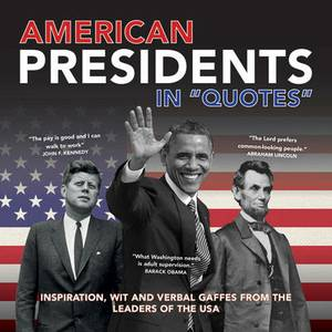 American Presidents in Quotes: Inspiration, Wit and Verbal Gaffes from the Leaders of the USA