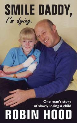 Smile Daddy, I'm Dying: One Man's Story of Slowly Losing a Child