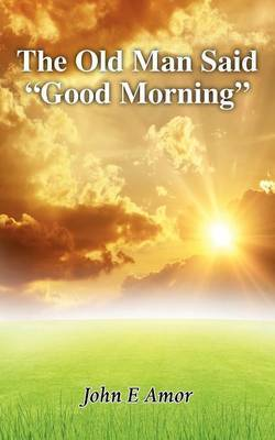 The Old Man Said  Good Morning