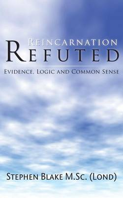 Reincarnation Refuted: Evidence, Logic and Common Sense