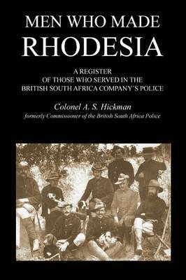 Men Who Made Rhodesiaa Register of Those Who Served in the British South Africa Company's Police