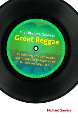 The Ultimate Guide to Great Reggae: The Complete Story of Reggae Told Through its Greatest Songs, Famous and Forgotten