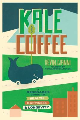 Kale and Coffee: A Renegade's Guide to Health, Happiness and Longevity