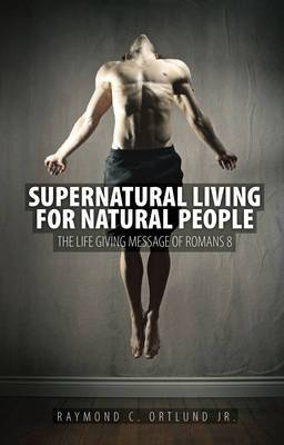 Supernatural Living for Natural People: the Life Giving Message of Romans 8