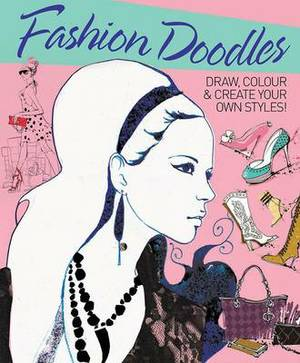 Fashion Doodles: Draw, Colour & Create Your Own Styles!