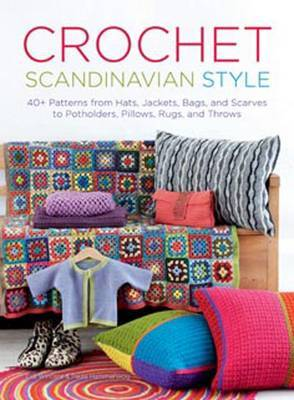 Crochet Scandinavian Style: 40+ Patterns from Hats, Jackets, Bags, and Scarves to Potholders, Pillows, Rugs, and Throws