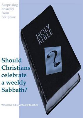 Surprising Answers from Scripture. Should Christians Celebrate a Weekly Sabbath?