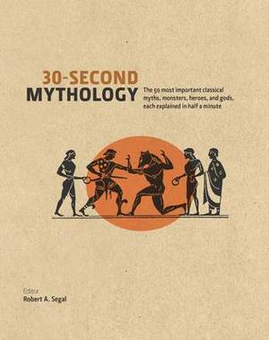 30 Second Mythology: The 50 Most Important Greek and Roman Myths, Monsters, Heroes and Gods Each Explained in Half a Minute