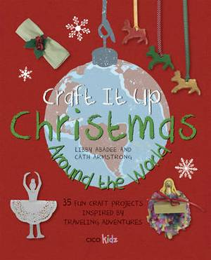 Craft It Up: Christmas Around the World: 35 Fun Craft Projects Inspired by Traveling Adventures