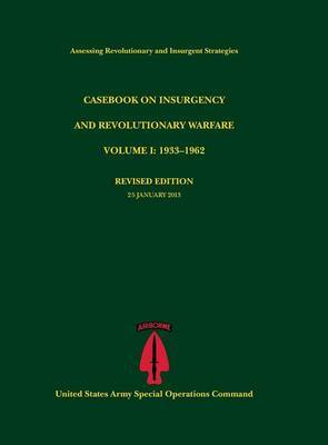Casebook on Insurgency and Revolutionary Warfare, Volume I: 1933-1962 (Assessing Revolutionary and Insurgent Strategies Series)