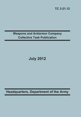 Weapons and Antiarmor Company Collective Task Publication: The Official U.S. Army Training Circular Tc 3-21.12. 20 July 2012