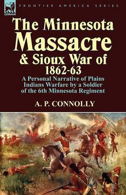 The Minnesota Massacre and Sioux War of 1862-63: A Personal Narrative of Plains Indians Warfare by a Soldier of the 6th Minnesota Regiment