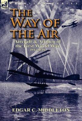 The Way of the Air: Aircraft & Airmen of the First World War 1914-1918