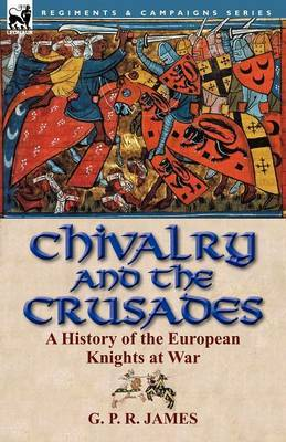 Chivalry and the Crusades: A History of the European Knights at War