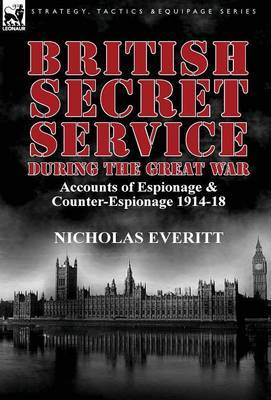 British Secret Service During the Great War: Accounts of Espionage & Counter-Espionage 1914-18