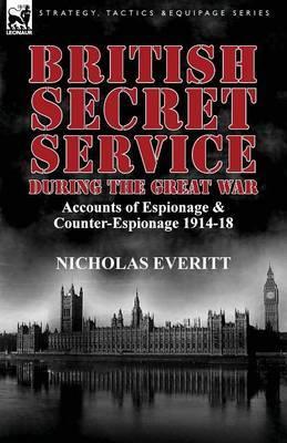 British Secret Service During the Great War: Accounts of Espionage & Counter-Espionage 1914-18