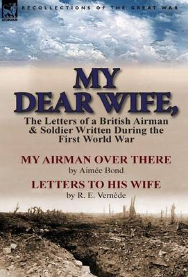 My Dear Wife,: The Letters of a British Airman and Soldier Written During the First World War-My Airman Over There by Aimee Bond & Le