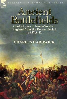 Ancient Battlefields: Conflict Sites in North-Western England from the Roman Period to 937 A. D.