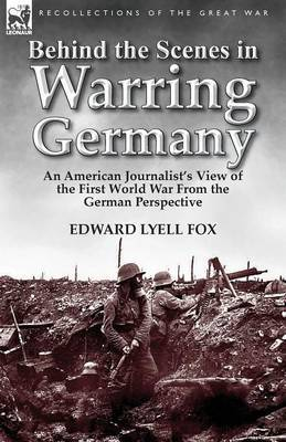 Behind the Scenes in Warring Germany: An American Journalist's View of the First World War from the German Perspective
