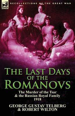 The Last Days of the Romanovs: The Murder of the Tsar & the Russian Royal Family, 1918