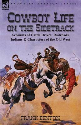 Cowboy Life on the Sidetrack: Accounts of Cattle Drives, Railroads, Indians & Characters of the Old West