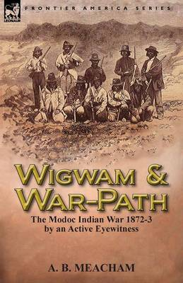 Wigwam and War-Path: The Modoc Indian War 1872-3, by an Active Eyewitness