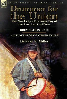 Drummer for the Union: Two Works by a Drummer Boy of the American Civil War-Drum Taps in Dixie & a Drum's Story and Other Tales