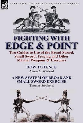 Fighting with Edge & Point  : Two Guides to Use of the Broad Sword, Small Sword, Fencing and Other Martial Weapons & Exercises
