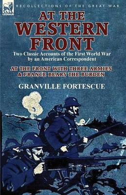 At the Western Front: Two Classic Accounts of the First World War by an American Correspondent-At the Front with Three Armies & France Bears