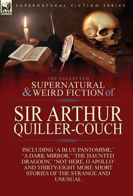 The Collected Supernatural and Weird Fiction of Sir Arthur Quiller-Couch: Forty-Two Short Stories of the Strange and Unusual
