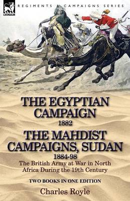 The Egyptian Campaign, 1882 & the Mahdist Campaigns, Sudan 1884-98 Two Books in One Edition  : The British Army at War in North Africa During the 19th C