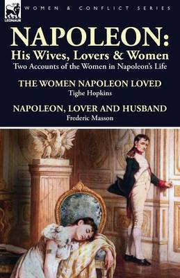 Napoleon: His Wives, Lovers & Women-Two Accounts of the Women in Napoleon's Life