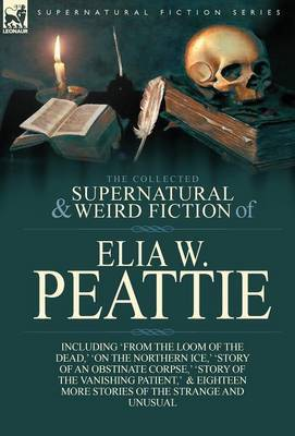 The Collected Supernatural and Weird Fiction of Elia W. Peattie: Twenty-Two Short Stories of the Strange and Unusual