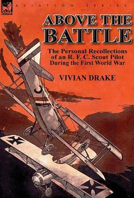 Above the Battle: The Personal Recollections of an R. F. C. Scout Pilot During the First World War
