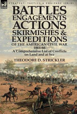 Battles, Engagements, Actions, Skirmishes and Expeditions of the American Civil War, 1861-66: A Comprehensive List of Conflicts on Land and at Sea