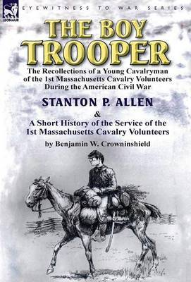 The Boy Trooper: The Recollections of a Young Cavalryman of the 1st Massachusetts Cavalry Volunteers During the American Civil War & a
