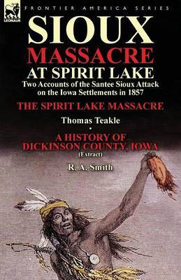 Sioux Massacre at Spirit Lake: Two Accounts of the Santee Sioux Attack on the Iowa Settlements in 1857-The Spirit Lake Massacre by Thomas Teakle & a