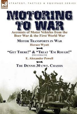 Motoring to War: Accounts of Motor Vehicles from the Boer War & the First World War-Motor Transports in War by Horace Wyatt, Get There! (Extract) and Treat 'em Rough! (Extract) by E. Alexander Powell & the Dennis 30 Cwt. Chassis by Dennis Bros., Ltd.