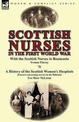 Scottish Nurses in the First World War: With the Scottish Nurses in Roumania by Yvonne Fitzroy & a History of the Scottish Women's Hospitals (Extract