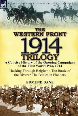 The Western Front, 1914 Trilogy: A Concise History of the Opening Campaigns of the First World War, 1914-Hacking Through Belgium, the Battle of the Ri