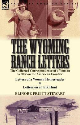 The Wyoming Ranch Letters: The Collected Correspondence of a Woman Settler on the American Frontier-Letters of a Woman Homesteader & Letters on a