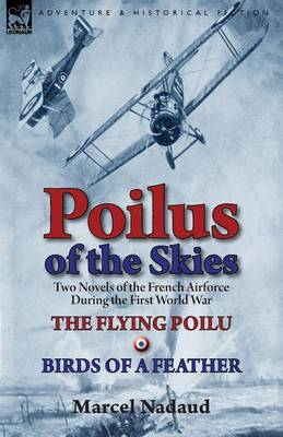 Poilus of the Skies: Two Novels of the French Air Force During the First World War-The Flying Poilu & Birds of a Feather