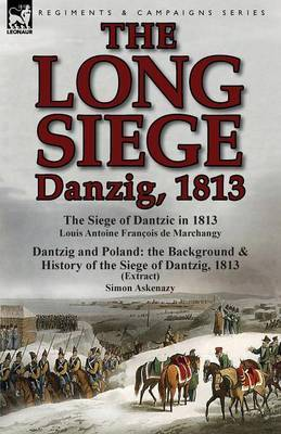 The Long Siege: Danzig, 1813-The Siege of Dantzic, in 1813 by Louis Antoine Francois de Marchangy & Dantzig and Poland: The Background