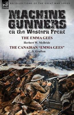 Machine Gunners on the Western Front: The Emma Gees by Herbert W. McBride & the Canadian Emma Gees by C. S. Grafton