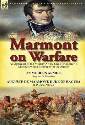Marmont on Warfare: An Appraisal of the Military Art by One of Napoleon's Marshals with a Biography of the Author-On Modern Armies by Augu