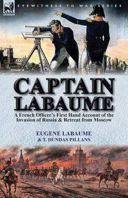 Captain Labaume: A French Officer's First Hand Account of the Invasion of Russia & Retreat from Moscow